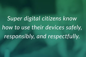Super digital citizens know how to use their devices safely, responsibly, and respectfully.